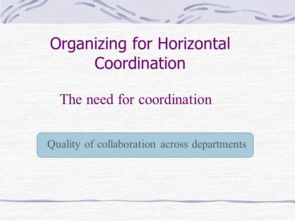 Organizing for Horizontal Coordination Quality of collaboration across departments The need for coordination