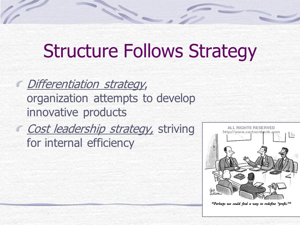 Structure Follows Strategy Differentiation strategy, organization attempts to develop innovative products Cost leadership strategy, striving for inter