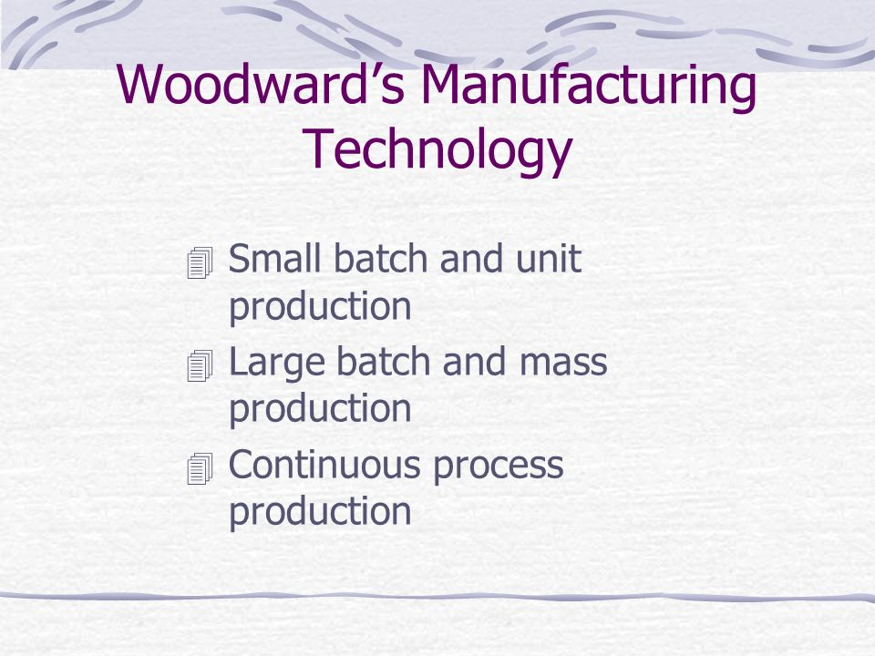 Woodward's Manufacturing Technology  Small batch and unit production  Large batch and mass production  Continuous process production