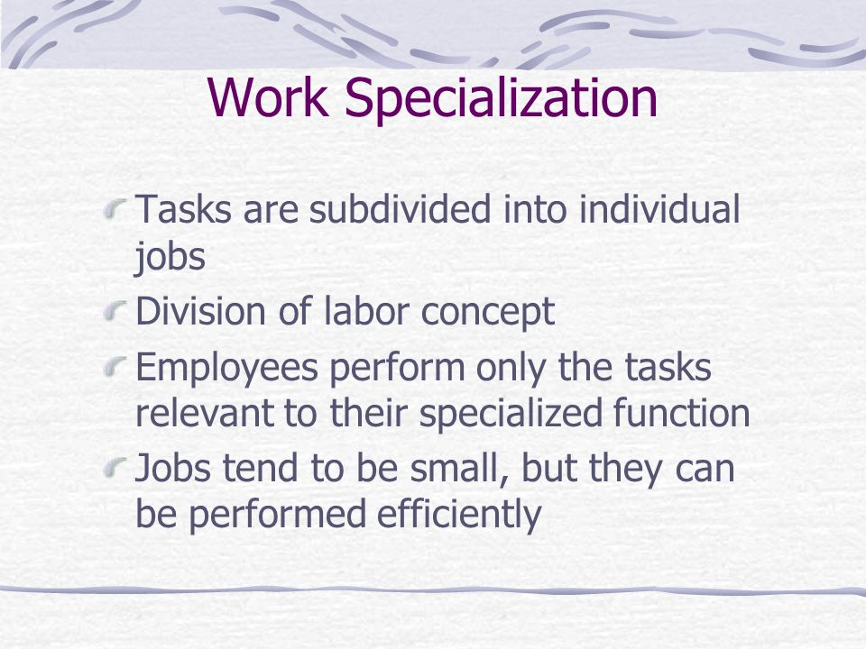 Work Specialization Tasks are subdivided into individual jobs Division of labor concept Employees perform only the tasks relevant to their specialized