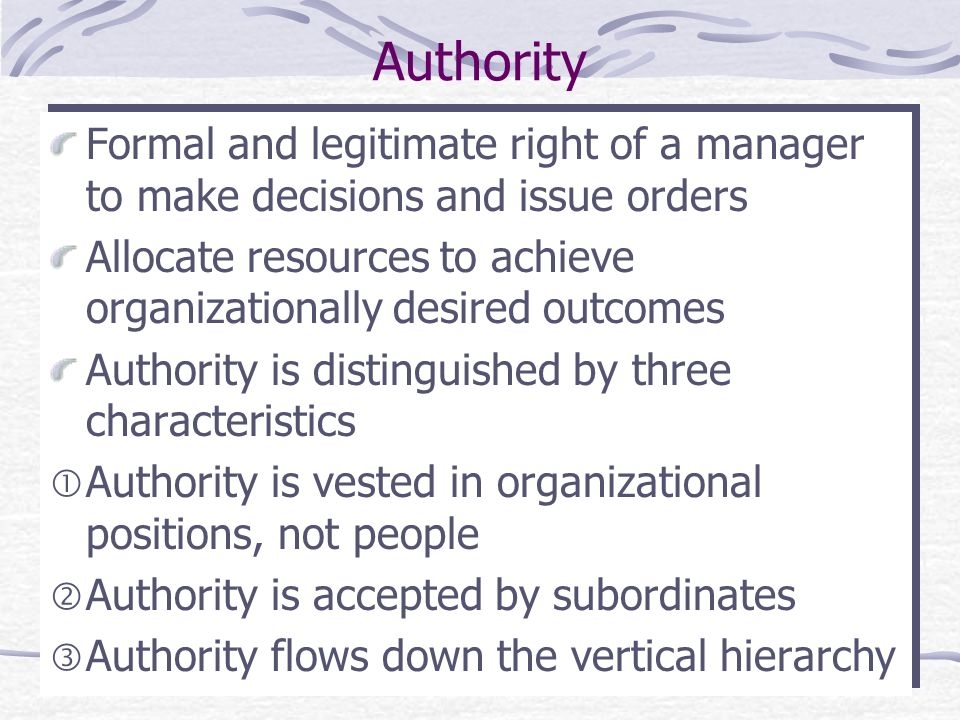 Authority Formal and legitimate right of a manager to make decisions and issue orders Allocate resources to achieve organizationally desired outcomes