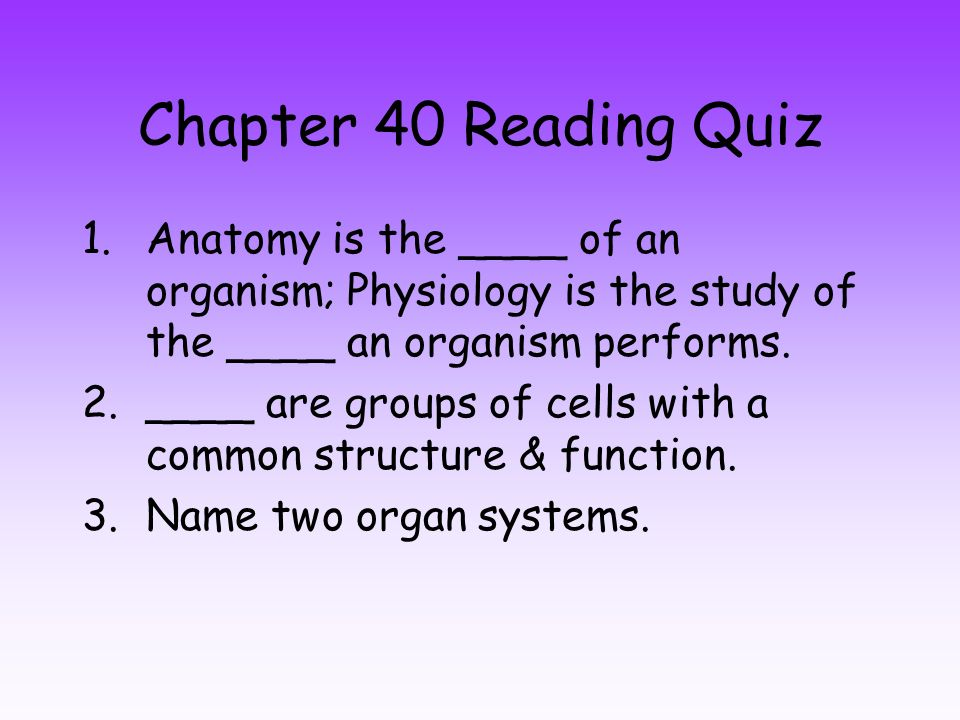 Chapter 40 Reading Quiz 1.Anatomy is the ____ of an organism ...