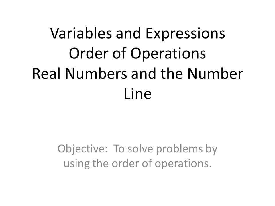 Variables and Expressions Order of Operations Real Numbers and the Number Line Objective: To solve problems by using the order of operations.