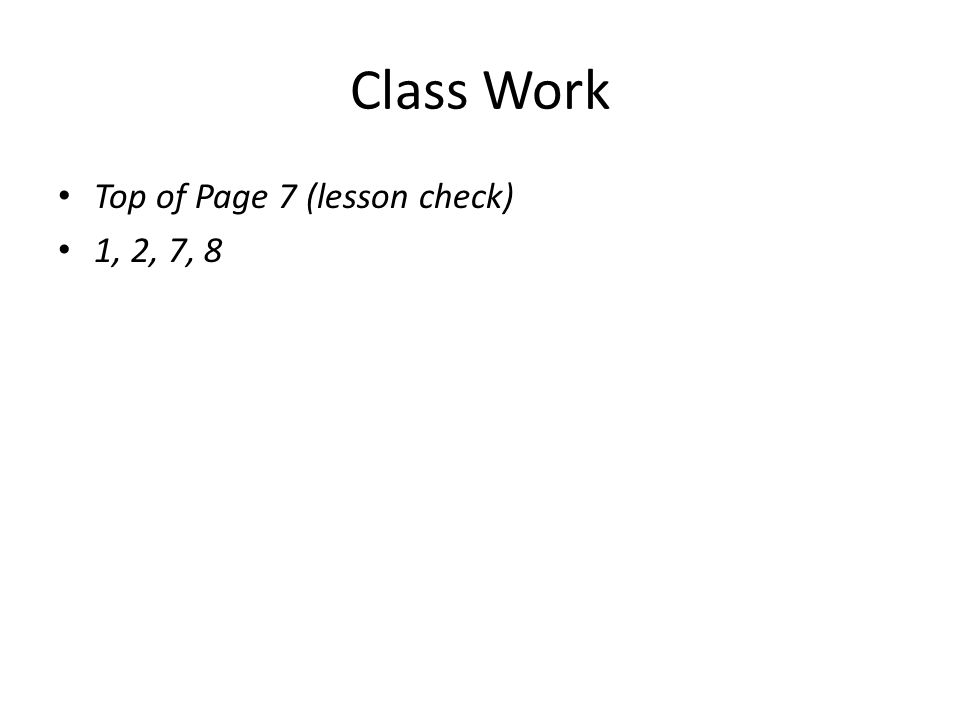 Class Work Top of Page 7 (lesson check) 1, 2, 7, 8