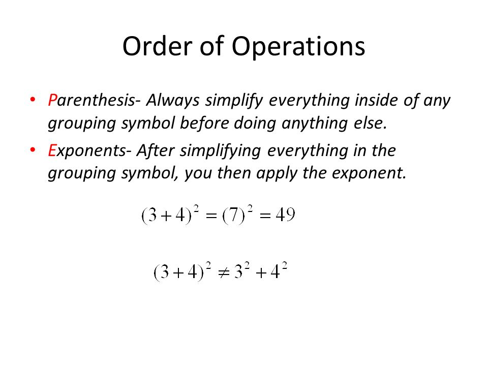 Order of Operations Parenthesis- Always simplify everything inside of any grouping symbol before doing anything else.