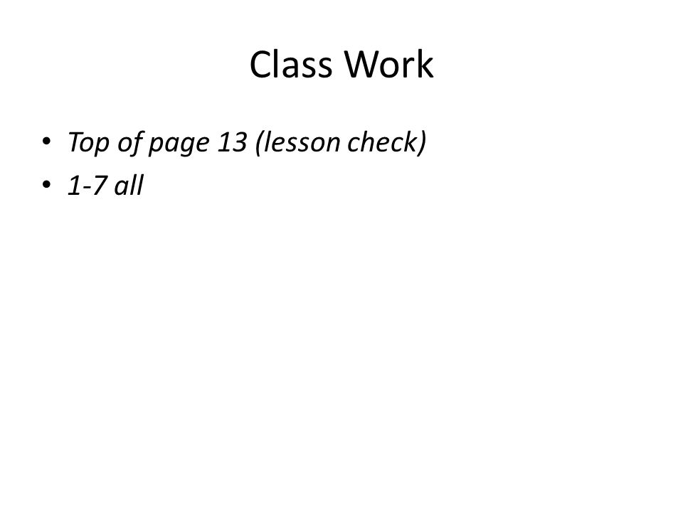 Class Work Top of page 13 (lesson check) 1-7 all