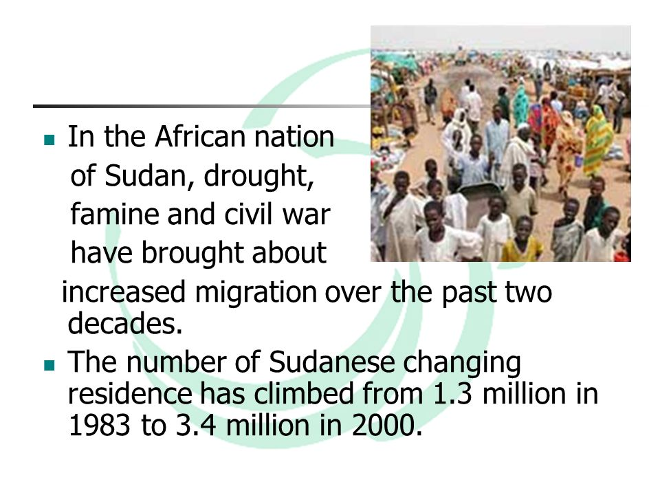 In the African nation of Sudan, drought, famine and civil war have brought about increased migration over the past two decades.