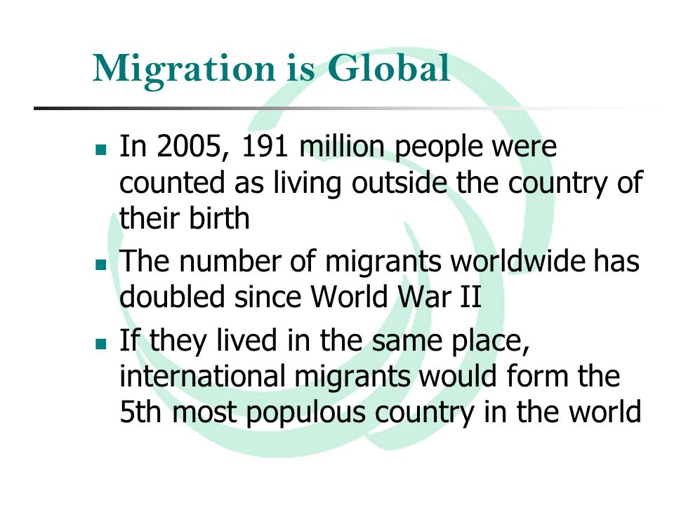 Migration is Global In 2005, 191 million people were counted as living outside the country of their birth The number of migrants worldwide has doubled since World War II If they lived in the same place, international migrants would form the 5th most populous country in the world