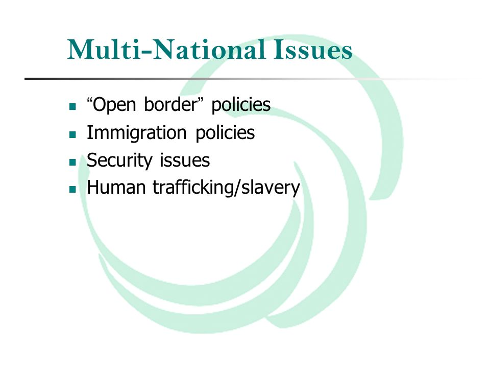 Multi-National Issues Open border policies Immigration policies Security issues Human trafficking/slavery