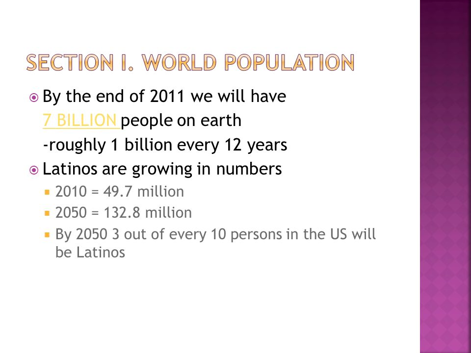  By the end of 2011 we will have 7 BILLION 7 BILLION people on earth -roughly 1 billion every 12 years  Latinos are growing in numbers  2010 = 49.7 million  2050 = million  By out of every 10 persons in the US will be Latinos