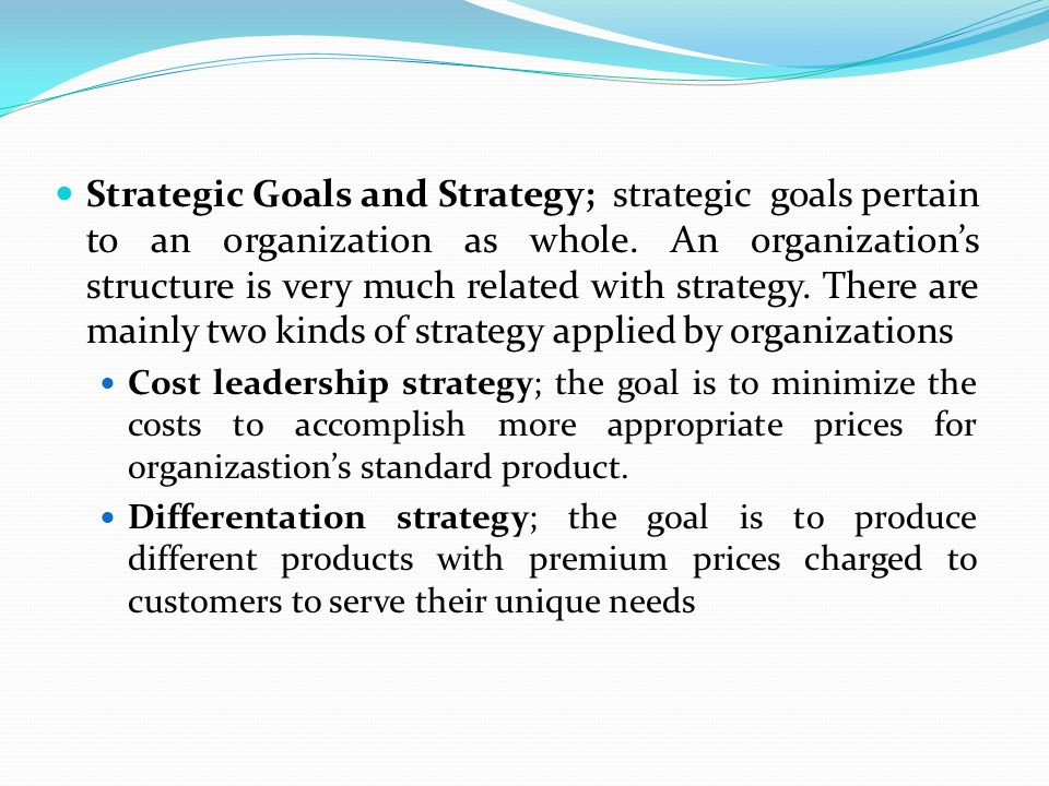 Strategic Goals and Strategy; strategic goals pertain to an organization as whole. An organization's structure is very much related with strategy. The