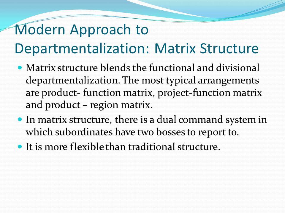 Modern Approach to Departmentalization: Matrix Structure Matrix structure blends the functional and divisional departmentalization. The most typical a