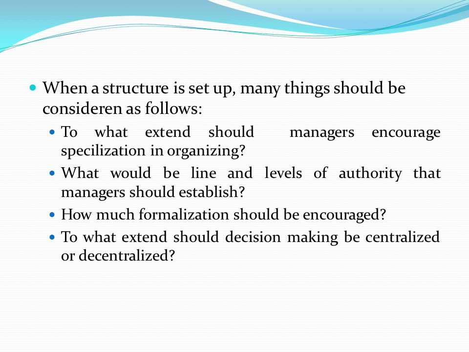 When a structure is set up, many things should be consideren as follows: To what extend should managers encourage specilization in organizing? What wo