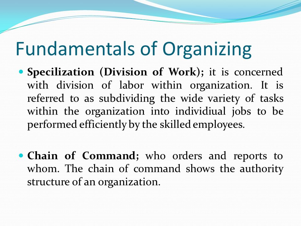Fundamentals of Organizing Specilization (Division of Work); it is concerned with division of labor within organization. It is referred to as subdivid