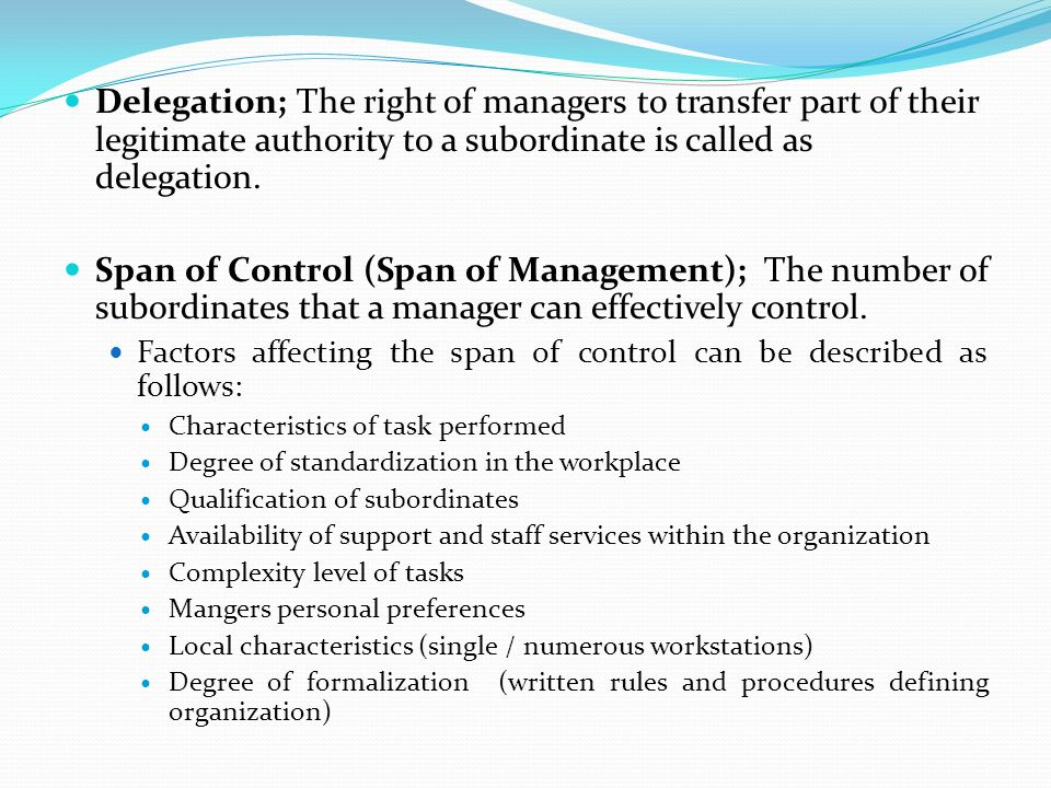 Delegation; The right of managers to transfer part of their legitimate authority to a subordinate is called as delegation. Span of Control (Span of Ma