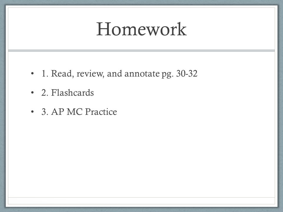 Homework 1. Read, review, and annotate pg Flashcards 3. AP MC Practice