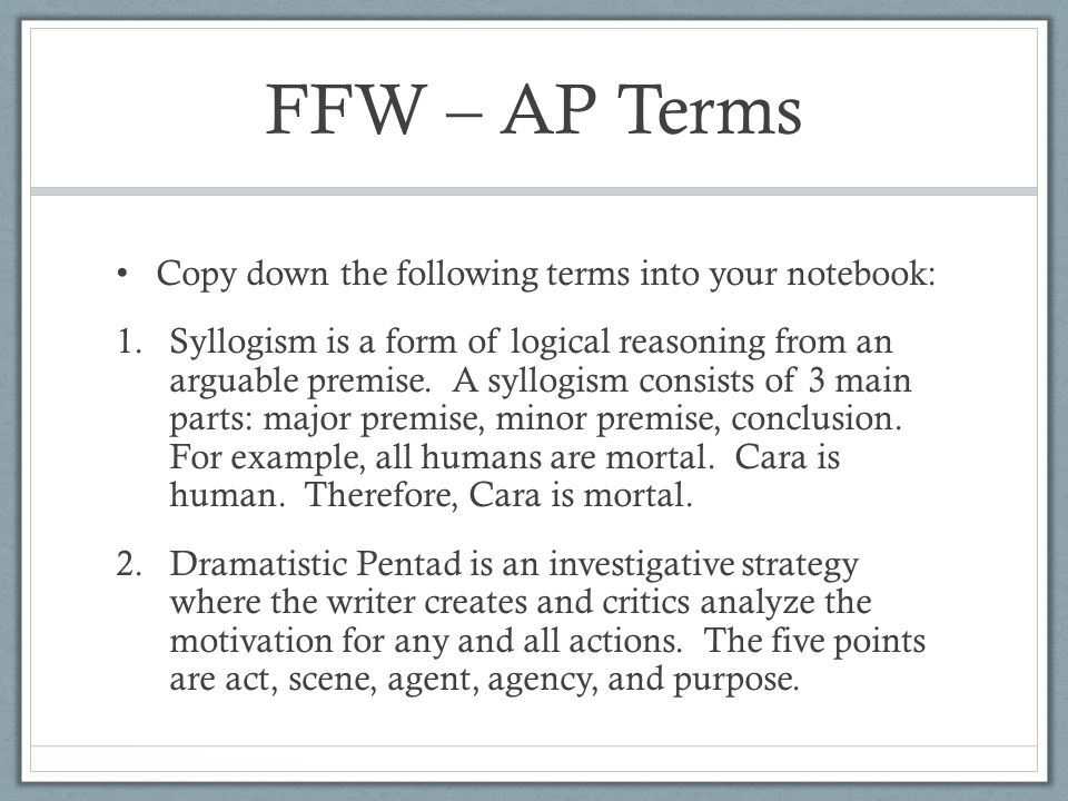FFW – AP Terms Copy down the following terms into your notebook: 1.Syllogism is a form of logical reasoning from an arguable premise.