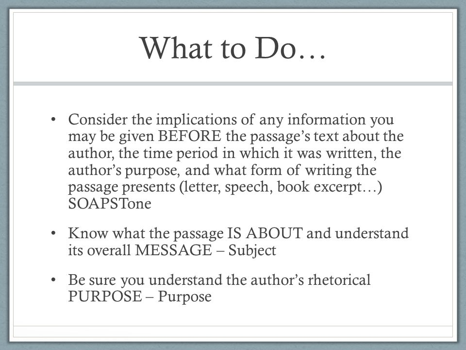 What to Do… Consider the implications of any information you may be given BEFORE the passage's text about the author, the time period in which it was written, the author's purpose, and what form of writing the passage presents (letter, speech, book excerpt…) SOAPSTone Know what the passage IS ABOUT and understand its overall MESSAGE – Subject Be sure you understand the author's rhetorical PURPOSE – Purpose