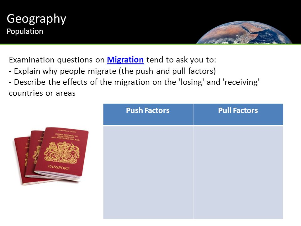 Geography Population Examination questions on Migration tend to ask you to:Migration - Explain why people migrate (the push and pull factors) - Describe the effects of the migration on the losing and receiving countries or areas Push FactorsPull Factors