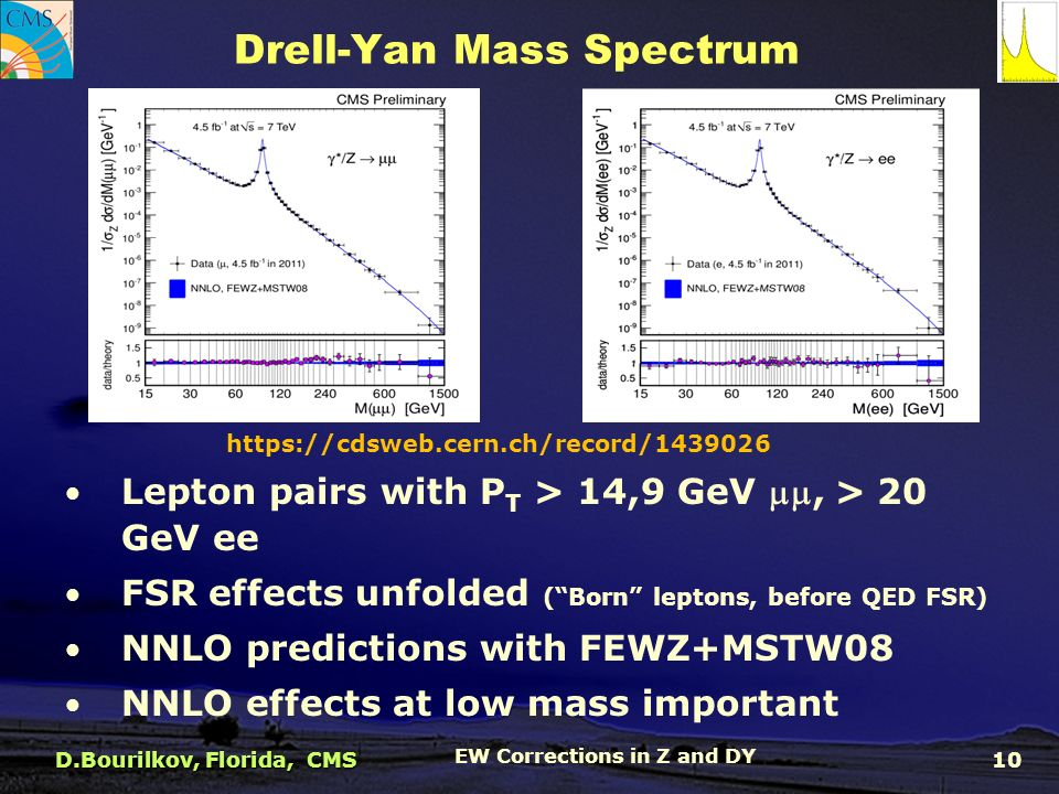 Drell-Yan Mass Spectrum   Lepton pairs with P T > 14,9 GeV , > 20 GeV ee FSR effects unfolded ( Born leptons, before QED FSR) NNLO predictions with FEWZ+MSTW08 NNLO effects at low mass important D.Bourilkov, Florida, CMS EW Corrections in Z and DY 10