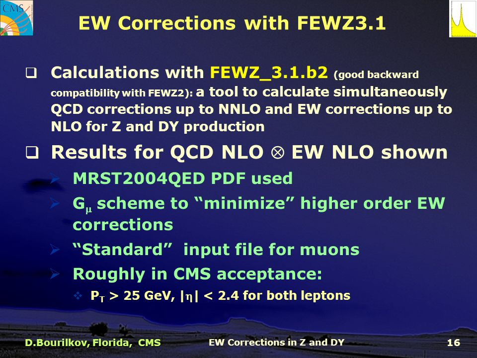  Calculations with FEWZ_3.1.b2 (good backward compatibility with FEWZ2): a tool to calculate simultaneously QCD corrections up to NNLO and EW corrections up to NLO for Z and DY production  Results for QCD NLO  EW NLO shown  MRST2004QED PDF used  G  scheme to minimize higher order EW corrections  Standard input file for muons  Roughly in CMS acceptance:  P T > 25 GeV, || < 2.4 for both leptons EW Corrections with FEWZ3.1 D.Bourilkov, Florida, CMS EW Corrections in Z and DY 16