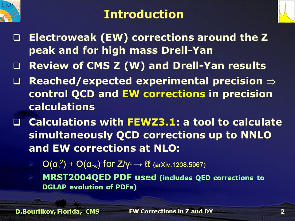  Electroweak (EW) corrections around the Z peak and for high mass Drell-Yan  Review of CMS Z (W) and Drell-Yan results  Reached/expected experimental precision  control QCD and EW corrections in precision calculations  Calculations with FEWZ3.1: a tool to calculate simultaneously QCD corrections up to NNLO and EW corrections at NLO:  O(α s 2 ) + O(α EW ) for Z/γ ∗ → ℓℓ (arXiv: )  MRST2004QED PDF used (includes QED corrections to DGLAP evolution of PDFs) Introduction D.Bourilkov, Florida, CMS EW Corrections in Z and DY 2