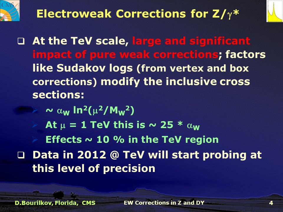  At the TeV scale, large and significant impact of pure weak corrections; factors like Sudakov logs (from vertex and box corrections) modify the inclusive cross sections:  ~  W ln 2 ( 2 /M W 2 )  At  = 1 TeV this is ~ 25 *  W  Effects ~ 10 % in the TeV region  Data in TeV will start probing at this level of precision Electroweak Corrections for Z/* D.Bourilkov, Florida, CMS EW Corrections in Z and DY 4
