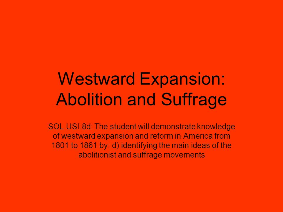 Westward Expansion: Abolition and Suffrage SOL USI.8d: The student will demonstrate knowledge of westward expansion and reform in America from 1801 to 1861 by: d) identifying the main ideas of the abolitionist and suffrage movements