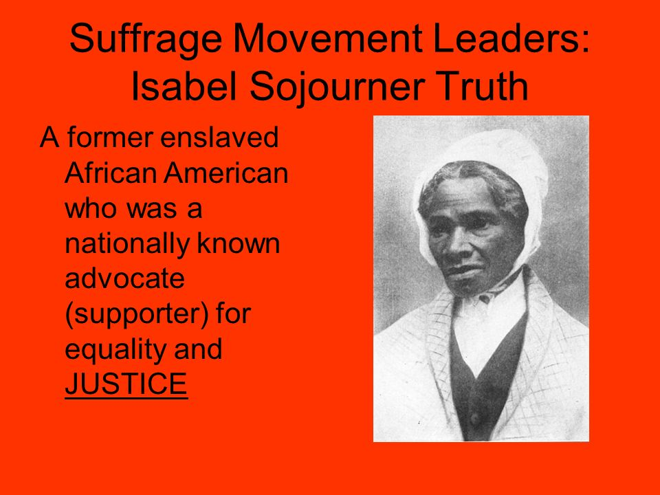 Suffrage Movement Leaders: Isabel Sojourner Truth A former enslaved African American who was a nationally known advocate (supporter) for equality and JUSTICE