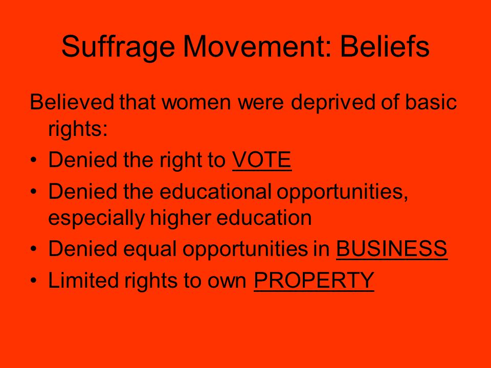 Suffrage Movement: Beliefs Believed that women were deprived of basic rights: Denied the right to VOTE Denied the educational opportunities, especially higher education Denied equal opportunities in BUSINESS Limited rights to own PROPERTY