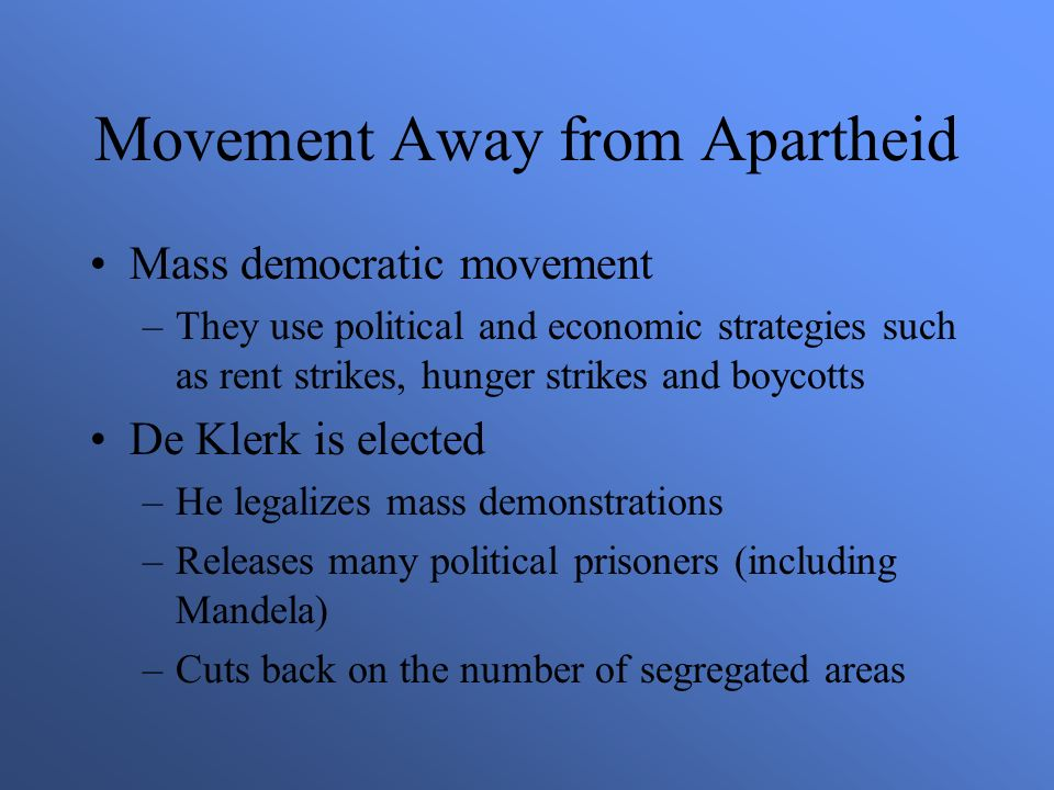 Movement Away from Apartheid Mass democratic movement –They use political and economic strategies such as rent strikes, hunger strikes and boycotts De Klerk is elected –He legalizes mass demonstrations –Releases many political prisoners (including Mandela) –Cuts back on the number of segregated areas