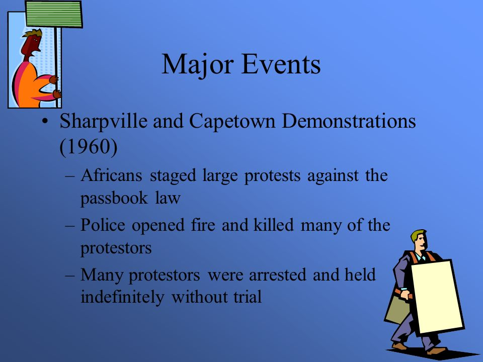 Major Events Sharpville and Capetown Demonstrations (1960) –Africans staged large protests against the passbook law –Police opened fire and killed many of the protestors –Many protestors were arrested and held indefinitely without trial