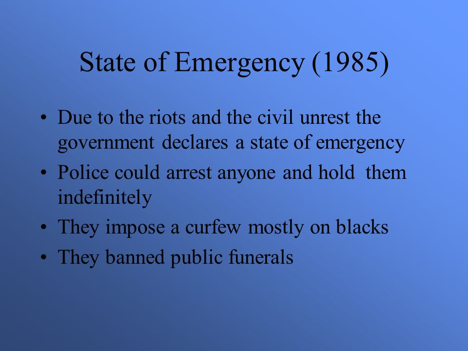 State of Emergency (1985) Due to the riots and the civil unrest the government declares a state of emergency Police could arrest anyone and hold them indefinitely They impose a curfew mostly on blacks They banned public funerals