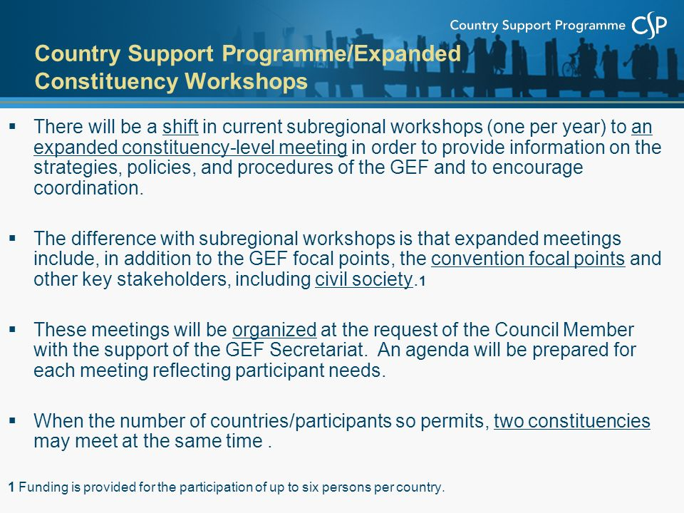 Country Support Programme/Expanded Constituency Workshops  There will be a shift in current subregional workshops (one per year) to an expanded constituency-level meeting in order to provide information on the strategies, policies, and procedures of the GEF and to encourage coordination.