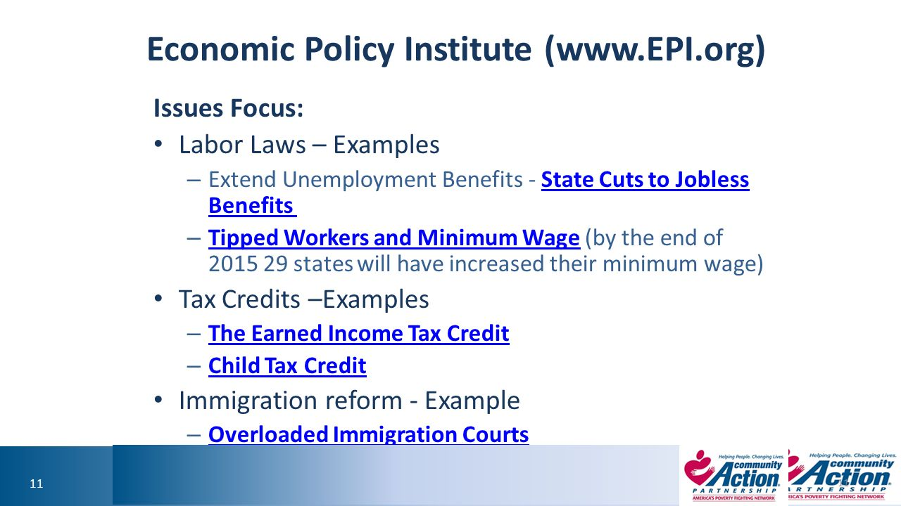 11 Economic Policy Institute (  Issues Focus: Labor Laws – Examples – Extend Unemployment Benefits - State Cuts to Jobless Benefits State Cuts to Jobless Benefits – Tipped Workers and Minimum Wage (by the end of states will have increased their minimum wage) Tipped Workers and Minimum Wage Tax Credits –Examples – The Earned Income Tax Credit The Earned Income Tax Credit – Child Tax Credit Child Tax Credit Immigration reform - Example – Overloaded Immigration Courts Overloaded Immigration Courts 11