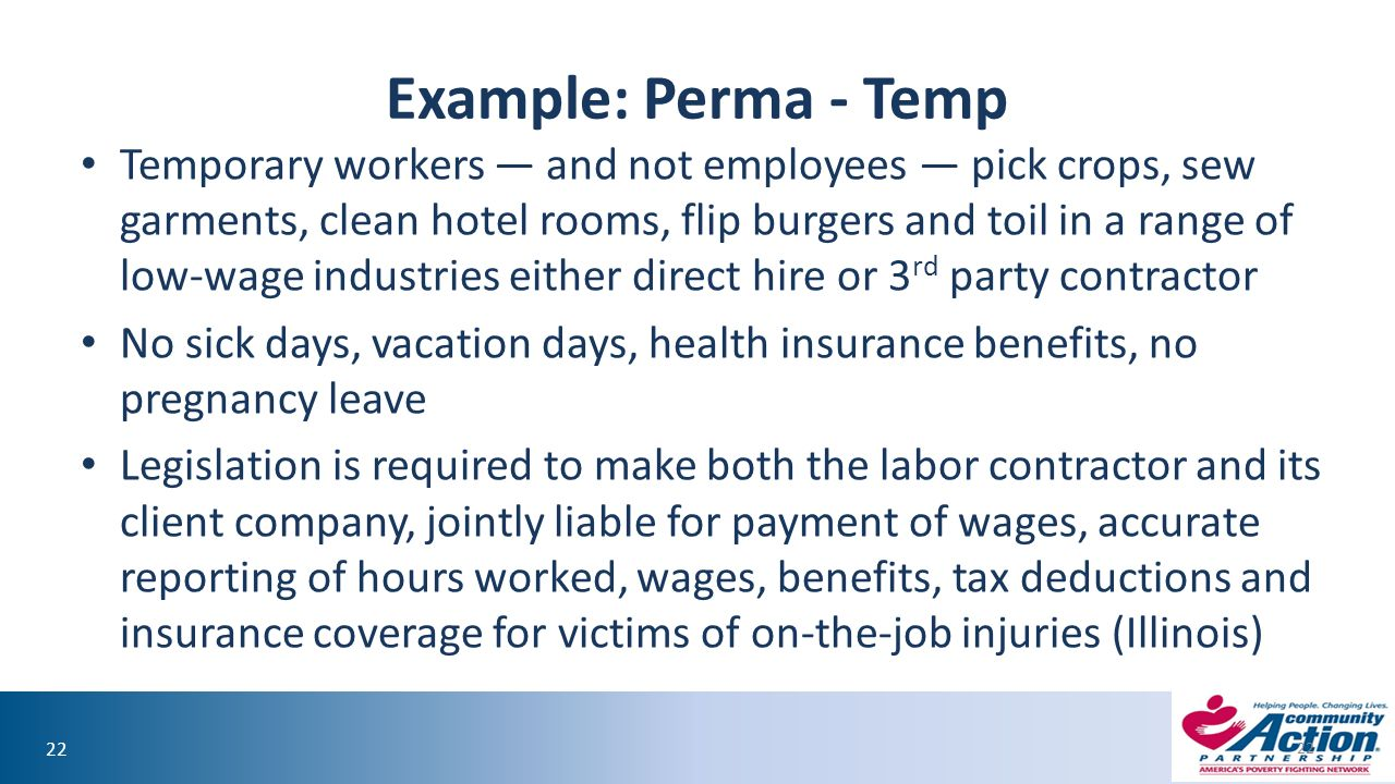 22 Example: Perma - Temp Temporary workers — and not employees — pick crops, sew garments, clean hotel rooms, flip burgers and toil in a range of low-wage industries either direct hire or 3 rd party contractor No sick days, vacation days, health insurance benefits, no pregnancy leave Legislation is required to make both the labor contractor and its client company, jointly liable for payment of wages, accurate reporting of hours worked, wages, benefits, tax deductions and insurance coverage for victims of on-the-job injuries (Illinois) 22