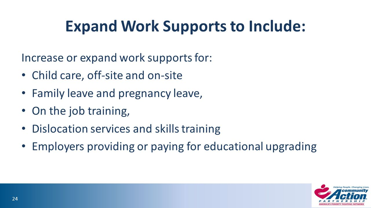 24 Expand Work Supports to Include: Increase or expand work supports for: Child care, off-site and on-site Family leave and pregnancy leave, On the job training, Dislocation services and skills training Employers providing or paying for educational upgrading 24