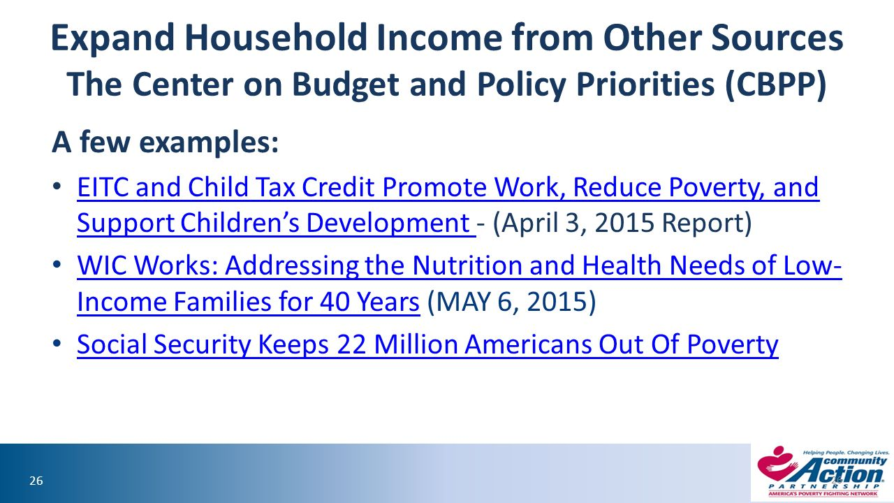 26 Expand Household Income from Other Sources The Center on Budget and Policy Priorities (CBPP) A few examples: EITC and Child Tax Credit Promote Work, Reduce Poverty, and Support Children's Development - (April 3, 2015 Report) EITC and Child Tax Credit Promote Work, Reduce Poverty, and Support Children's Development WIC Works: Addressing the Nutrition and Health Needs of Low- Income Families for 40 Years (MAY 6, 2015) WIC Works: Addressing the Nutrition and Health Needs of Low- Income Families for 40 Years Social Security Keeps 22 Million Americans Out Of Poverty 26