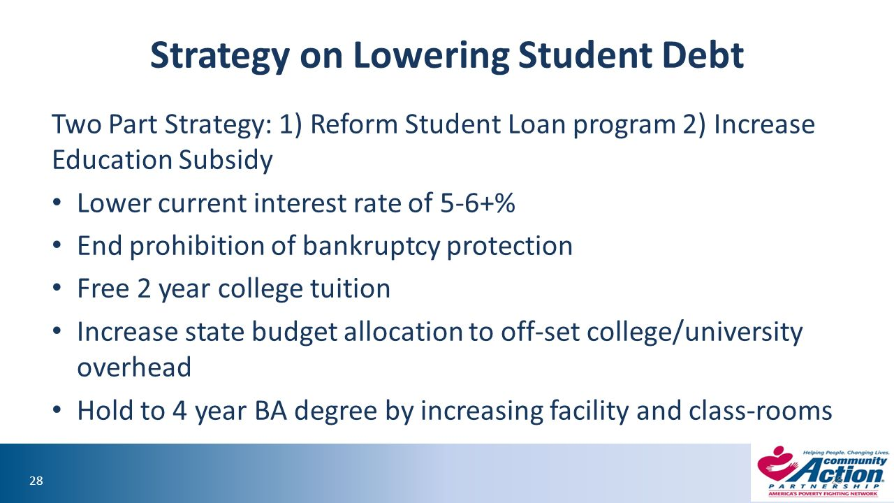 28 Strategy on Lowering Student Debt Two Part Strategy: 1) Reform Student Loan program 2) Increase Education Subsidy Lower current interest rate of 5-6+% End prohibition of bankruptcy protection Free 2 year college tuition Increase state budget allocation to off-set college/university overhead Hold to 4 year BA degree by increasing facility and class-rooms 28