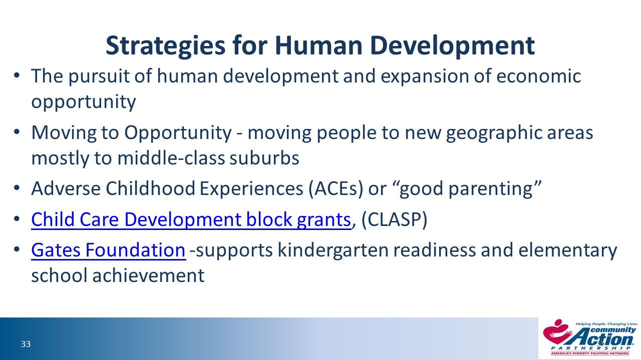 33 Strategies for Human Development The pursuit of human development and expansion of economic opportunity Moving to Opportunity - moving people to new geographic areas mostly to middle-class suburbs Adverse Childhood Experiences (ACEs) or good parenting Child Care Development block grants, (CLASP) Child Care Development block grants Gates Foundation -supports kindergarten readiness and elementary school achievement Gates Foundation 33