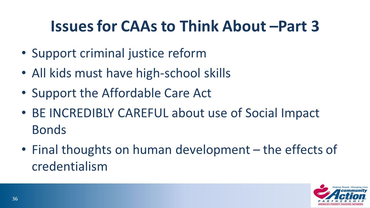 36 Issues for CAAs to Think About –Part 3 Support criminal justice reform All kids must have high-school skills Support the Affordable Care Act BE INCREDIBLY CAREFUL about use of Social Impact Bonds Final thoughts on human development – the effects of credentialism 36