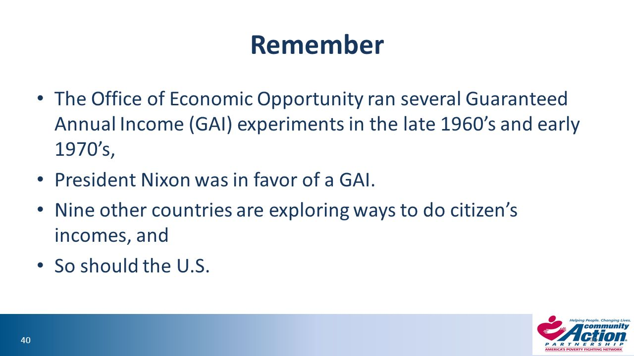 40 Remember The Office of Economic Opportunity ran several Guaranteed Annual Income (GAI) experiments in the late 1960's and early 1970's, President Nixon was in favor of a GAI.