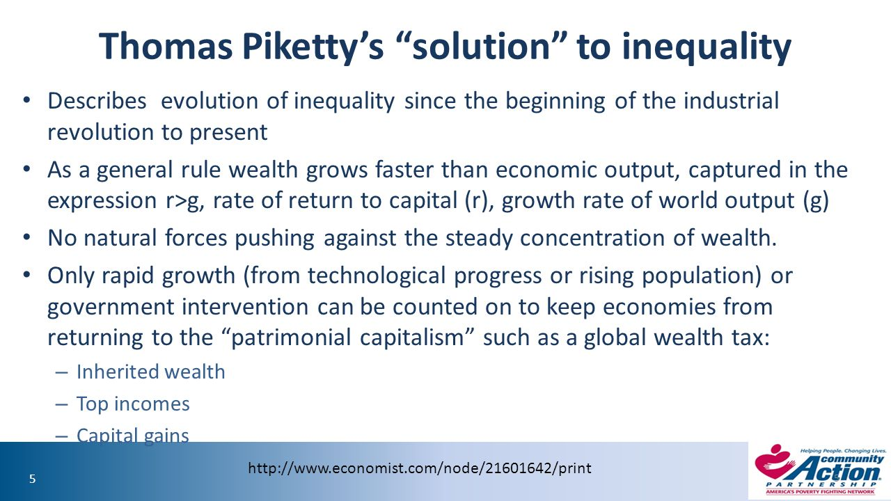 55 Thomas Piketty's solution to inequality Describes evolution of inequality since the beginning of the industrial revolution to present As a general rule wealth grows faster than economic output, captured in the expression r>g, rate of return to capital (r), growth rate of world output (g) No natural forces pushing against the steady concentration of wealth.