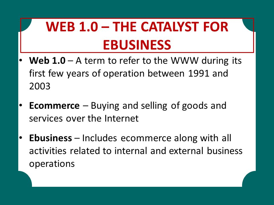 WEB 1.0 – THE CATALYST FOR EBUSINESS Web 1.0 – A term to refer to the WWW during its first few years of operation between 1991 and 2003 Ecommerce – Bu