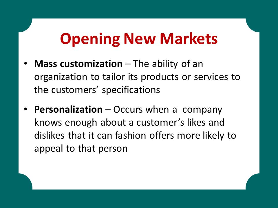 Opening New Markets Mass customization – The ability of an organization to tailor its products or services to the customers' specifications Personaliz