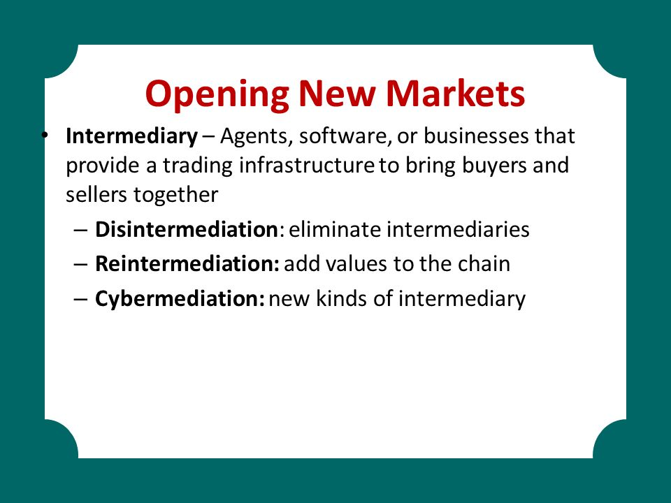 Opening New Markets Intermediary – Agents, software, or businesses that provide a trading infrastructure to bring buyers and sellers together – Disint