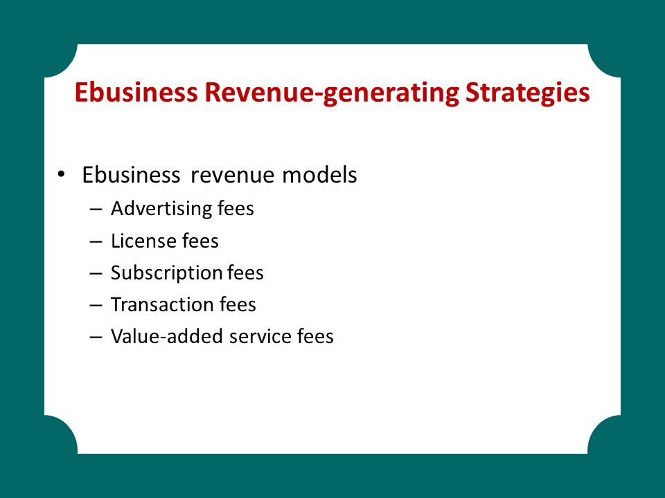 Ebusiness Revenue-generating Strategies Ebusiness revenue models – Advertising fees – License fees – Subscription fees – Transaction fees – Value-adde