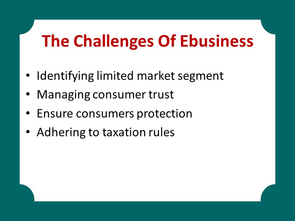 The Challenges Of Ebusiness Identifying limited market segment Managing consumer trust Ensure consumers protection Adhering to taxation rules