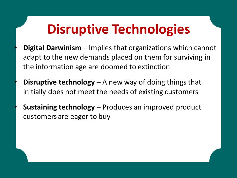 Disruptive Technologies Digital Darwinism – Implies that organizations which cannot adapt to the new demands placed on them for surviving in the infor