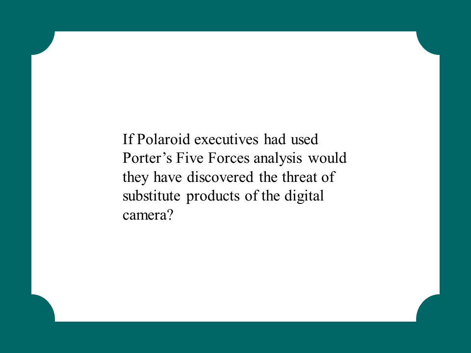 If Polaroid executives had used Porter's Five Forces analysis would they have discovered the threat of substitute products of the digital camera?